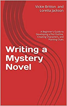 Writing a Mystery Novel: A Beginner's Guide to Developing a Plot Outline, Creating Characters, and P